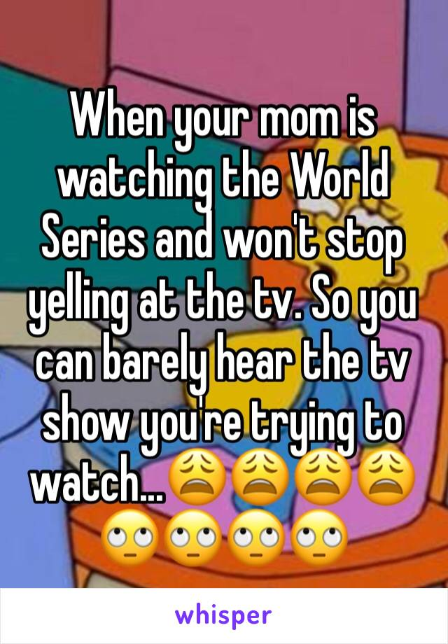 When your mom is watching the World Series and won't stop yelling at the tv. So you can barely hear the tv show you're trying to watch...😩😩😩😩🙄🙄🙄🙄