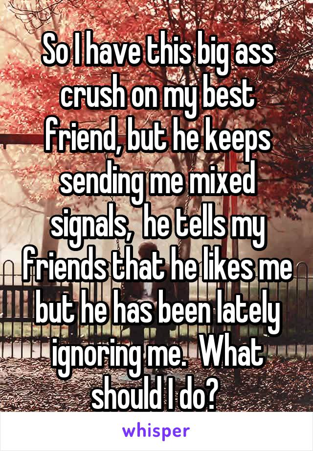So I have this big ass crush on my best friend, but he keeps sending me mixed signals,  he tells my friends that he likes me but he has been lately ignoring me.  What should I do?