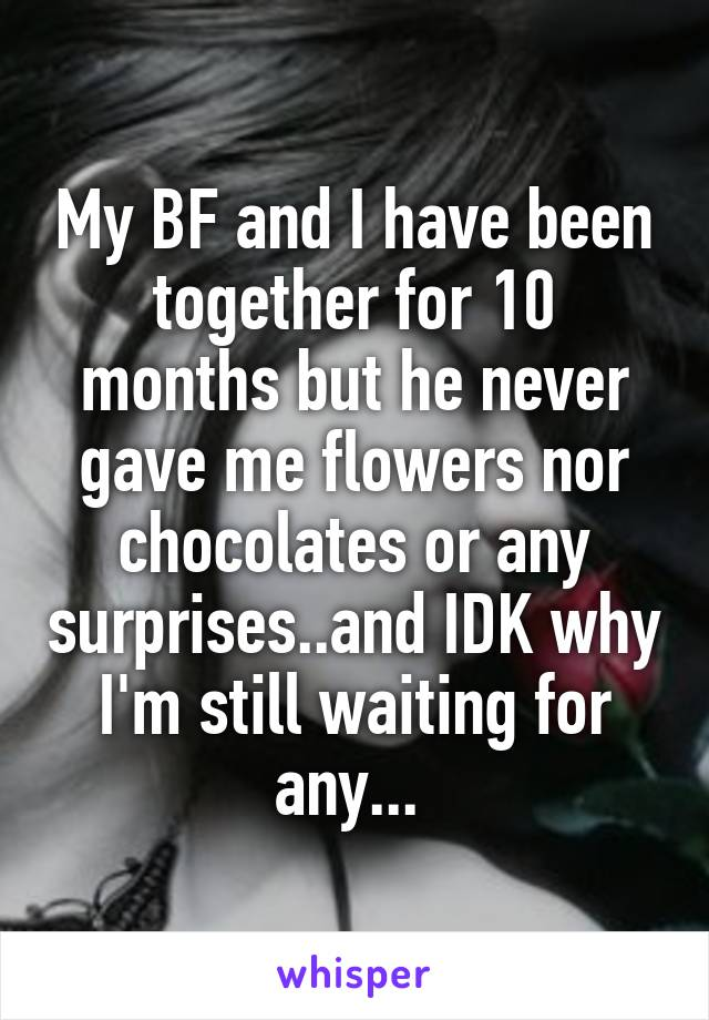 My BF and I have been together for 10 months but he never gave me flowers nor chocolates or any surprises..and IDK why I'm still waiting for any...