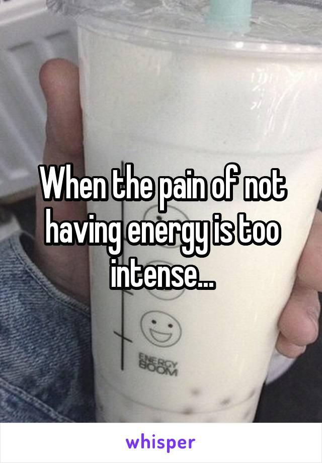 When the pain of not having energy is too intense...