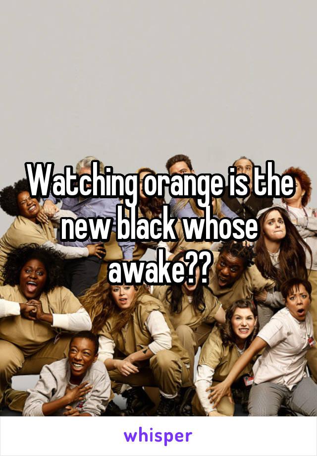 Watching orange is the new black whose awake??