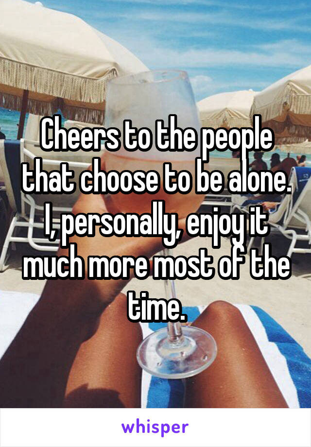 Cheers to the people that choose to be alone. I, personally, enjoy it much more most of the time.