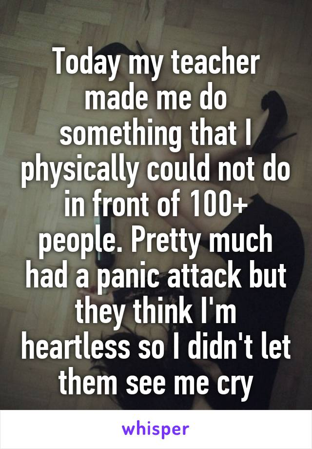 Today my teacher made me do something that I physically could not do in front of 100+ people. Pretty much had a panic attack but they think I'm heartless so I didn't let them see me cry