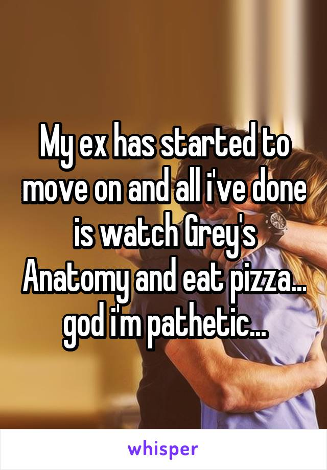 My ex has started to move on and all i've done is watch Grey's Anatomy and eat pizza... god i'm pathetic...