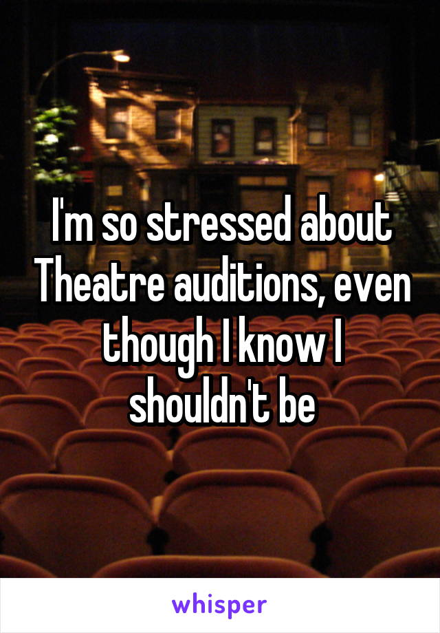 I'm so stressed about Theatre auditions, even though I know I shouldn't be