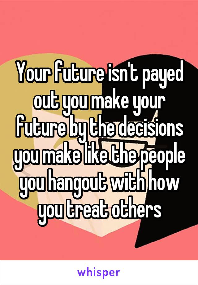 Your future isn't payed out you make your future by the decisions you make like the people you hangout with how you treat others