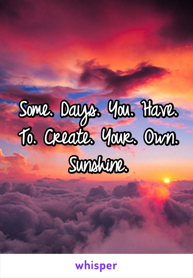 Some. Days. You. Have. To. Create. Your. Own. Sunshine.