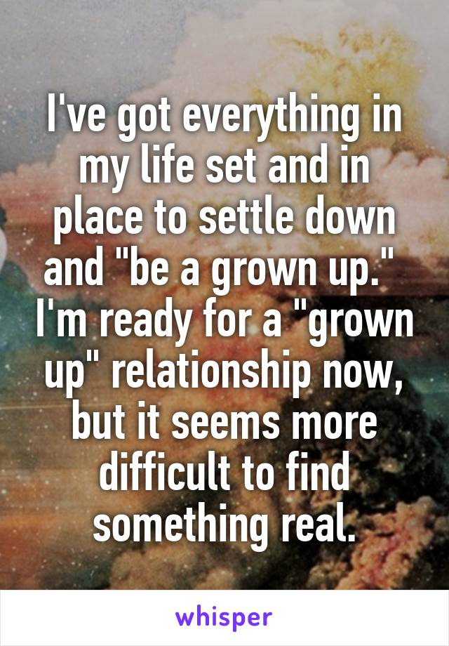 """I've got everything in my life set and in place to settle down and """"be a grown up.""""  I'm ready for a """"grown up"""" relationship now, but it seems more difficult to find something real."""