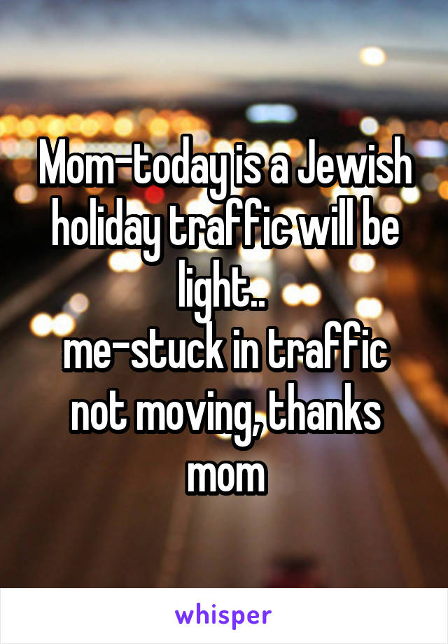 Mom-today is a Jewish holiday traffic will be light..  me-stuck in traffic not moving, thanks mom