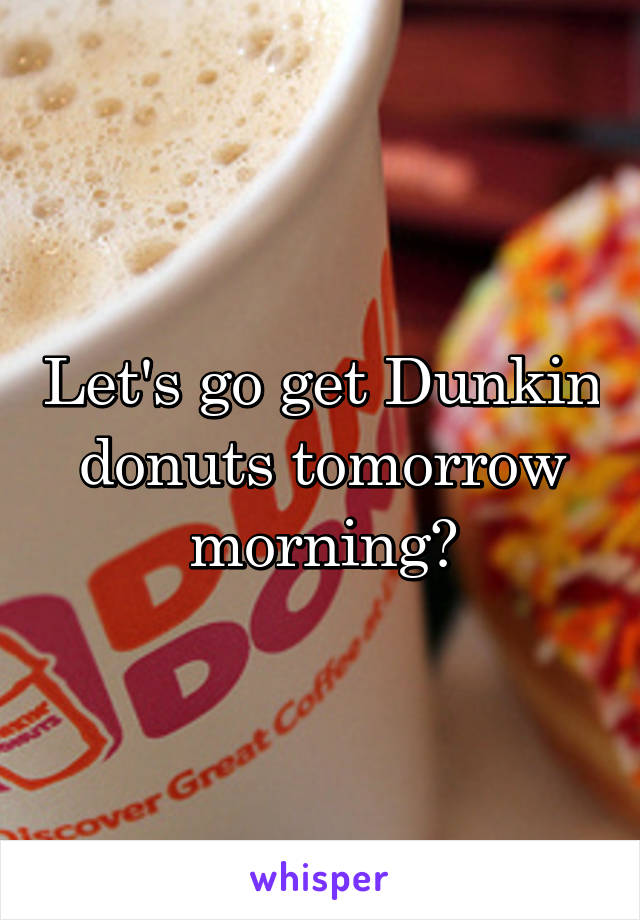 Let's go get Dunkin donuts tomorrow morning?