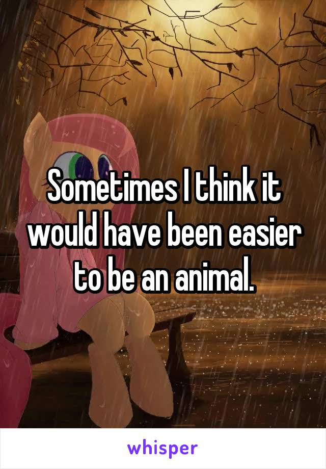 Sometimes I think it would have been easier to be an animal.