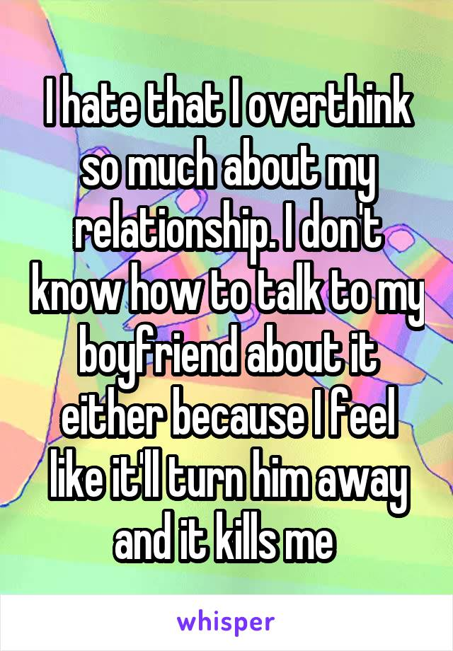 I hate that I overthink so much about my relationship. I don't know how to talk to my boyfriend about it either because I feel like it'll turn him away and it kills me