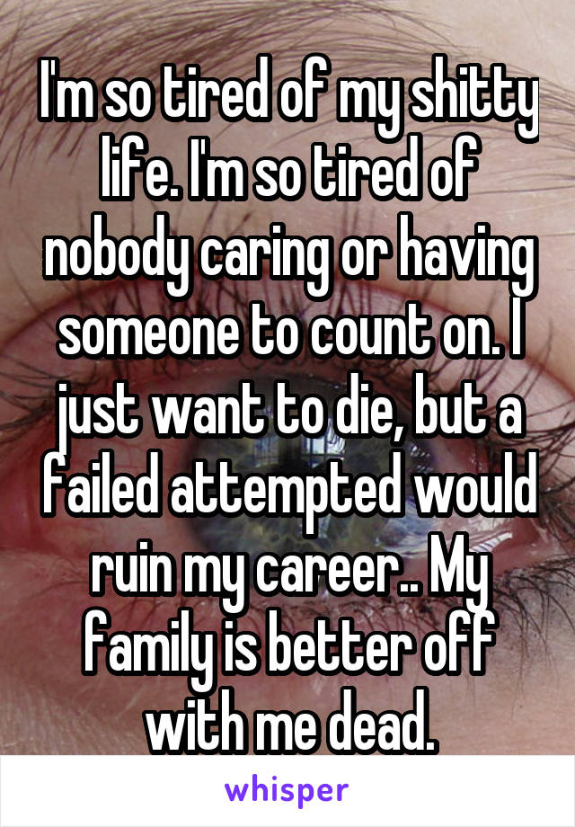I'm so tired of my shitty life. I'm so tired of nobody caring or having someone to count on. I just want to die, but a failed attempted would ruin my career.. My family is better off with me dead.