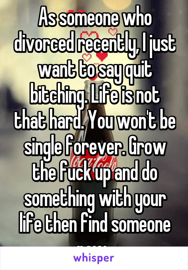 As someone who divorced recently, I just want to say quit bitching. Life is not that hard. You won't be single forever. Grow the fuck up and do something with your life then find someone new.