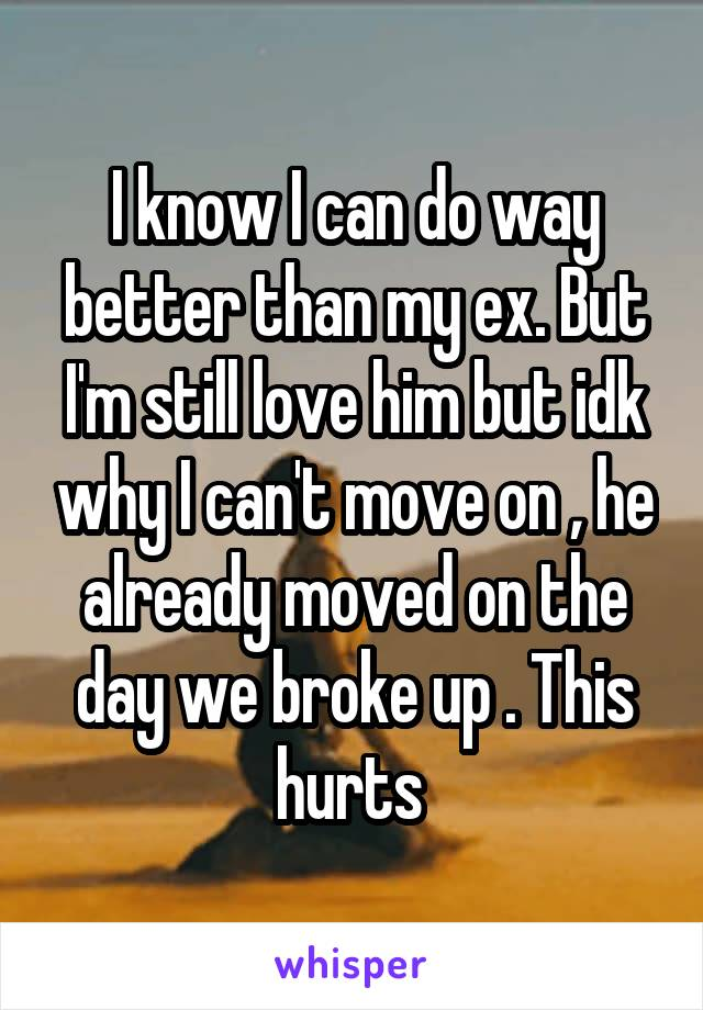 I know I can do way better than my ex. But I'm still love him but idk why I can't move on , he already moved on the day we broke up . This hurts