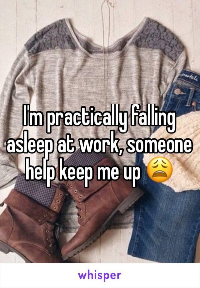 I'm practically falling asleep at work, someone help keep me up 😩