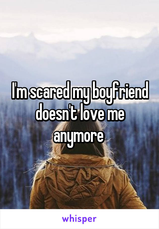 I'm scared my boyfriend doesn't love me anymore