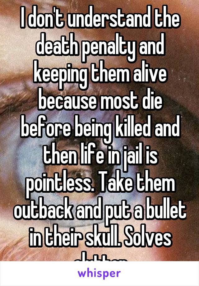 I don't understand the death penalty and keeping them alive because most die before being killed and then life in jail is pointless. Take them outback and put a bullet in their skull. Solves clutter