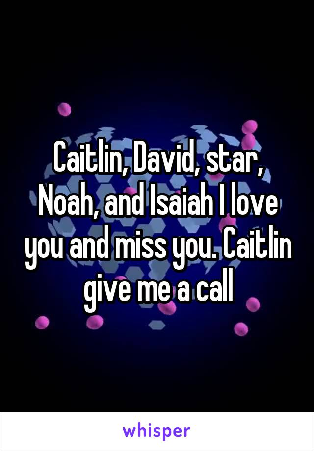 Caitlin, David, star, Noah, and Isaiah I love you and miss you. Caitlin give me a call