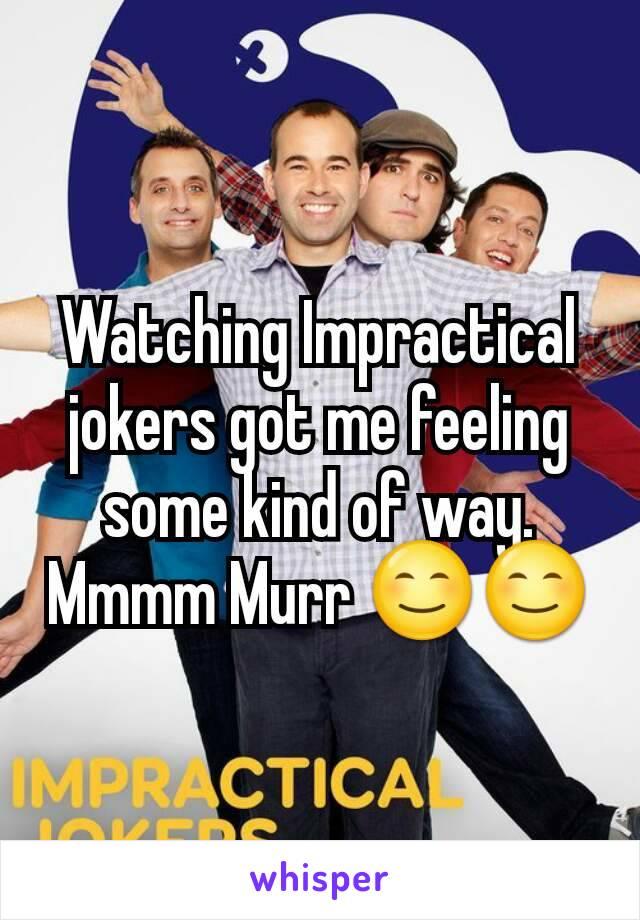 Watching Impractical jokers got me feeling some kind of way. Mmmm Murr 😊😊