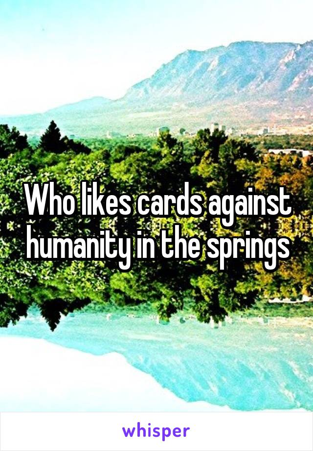 Who likes cards against humanity in the springs