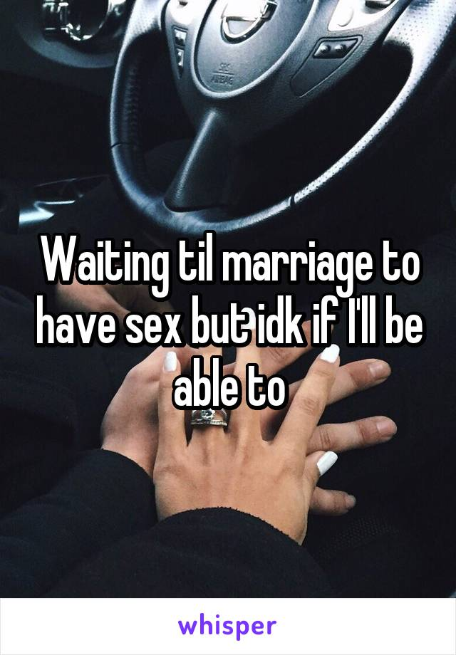 Waiting til marriage to have sex but idk if I'll be able to