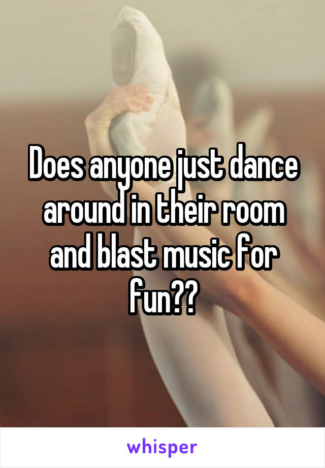 Does anyone just dance around in their room and blast music for fun??