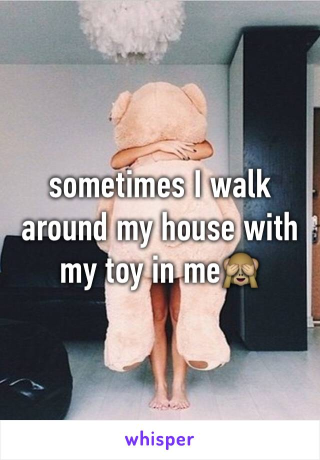 sometimes I walk around my house with my toy in me🙈
