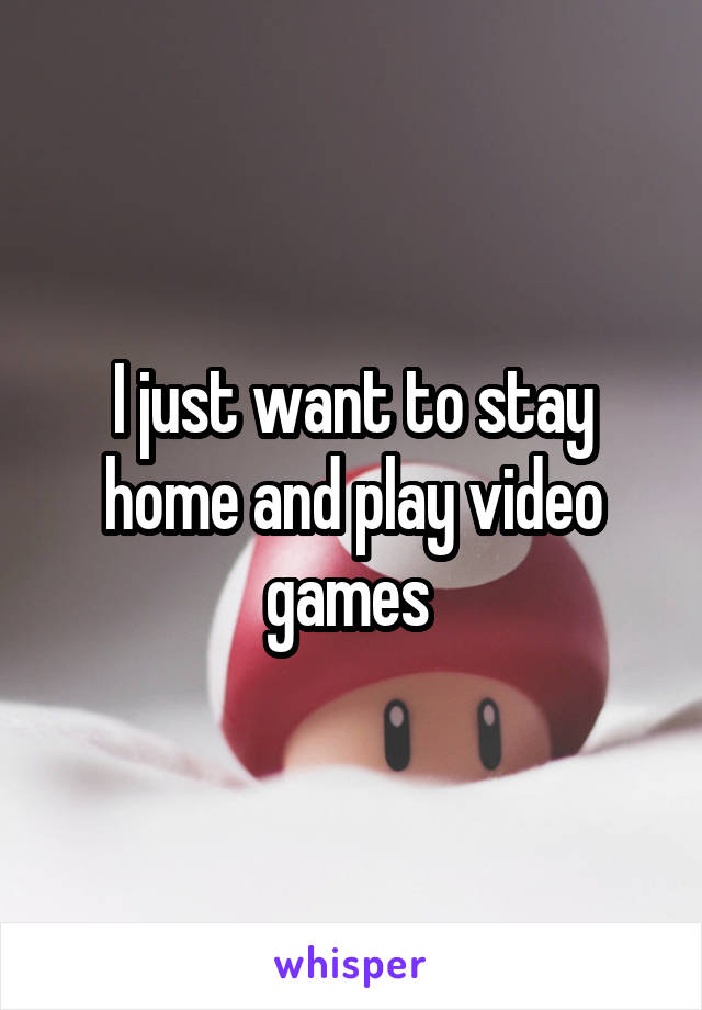 I just want to stay home and play video games