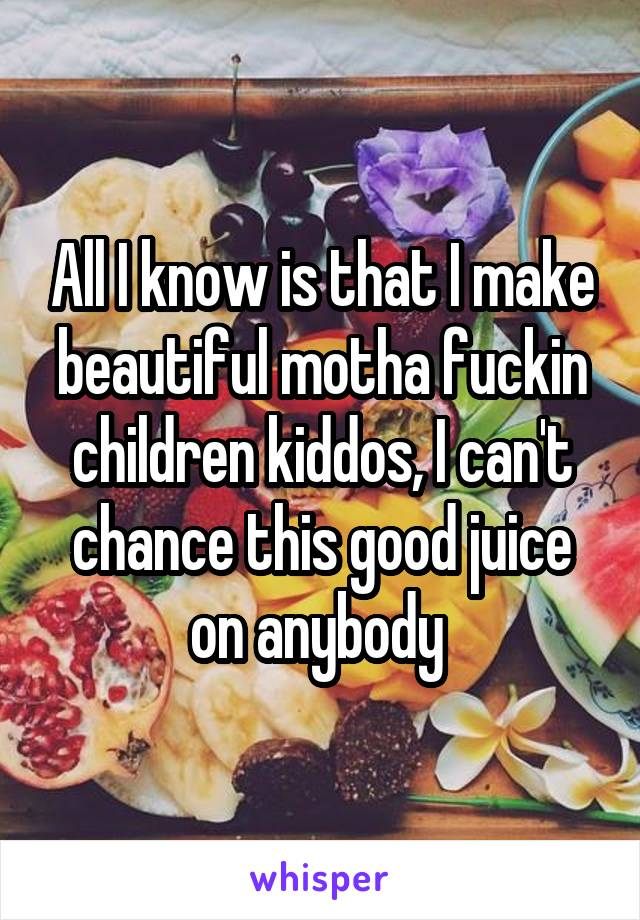 All I know is that I make beautiful motha fuckin children kiddos, I can't chance this good juice on anybody