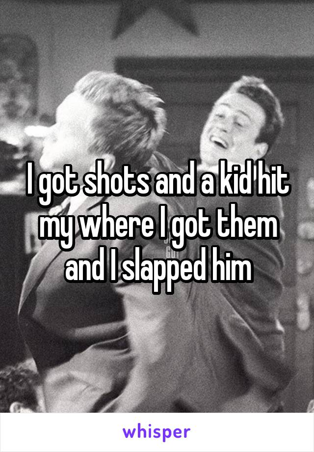I got shots and a kid hit my where I got them and I slapped him