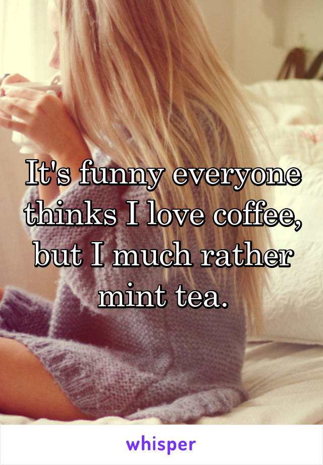 It's funny everyone thinks I love coffee, but I much rather mint tea.