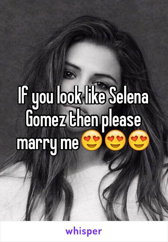 If you look like Selena Gomez then please marry me😍😍😍