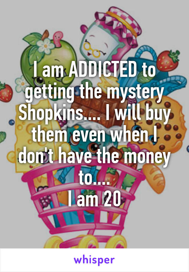 I am ADDICTED to getting the mystery Shopkins.... I will buy them even when I don't have the money to.... I am 20