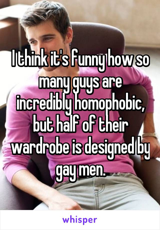 I think it's funny how so many guys are incredibly homophobic, but half of their wardrobe is designed by gay men.