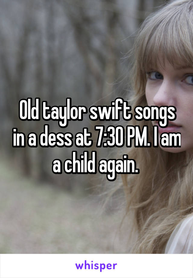 Old taylor swift songs in a dess at 7:30 PM. I am a child again.