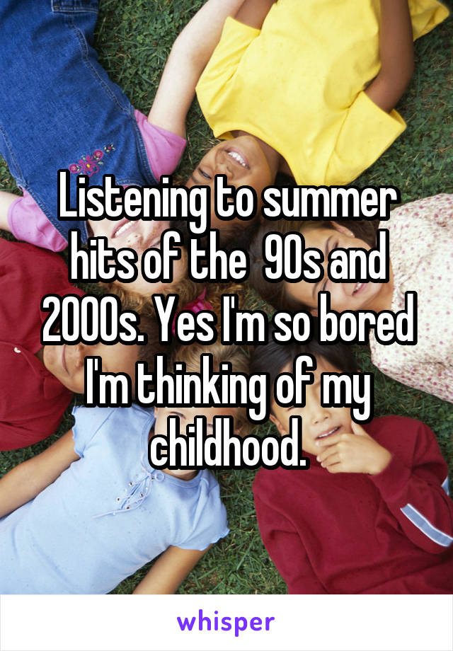 Listening to summer hits of the  90s and 2000s. Yes I'm so bored I'm thinking of my childhood.