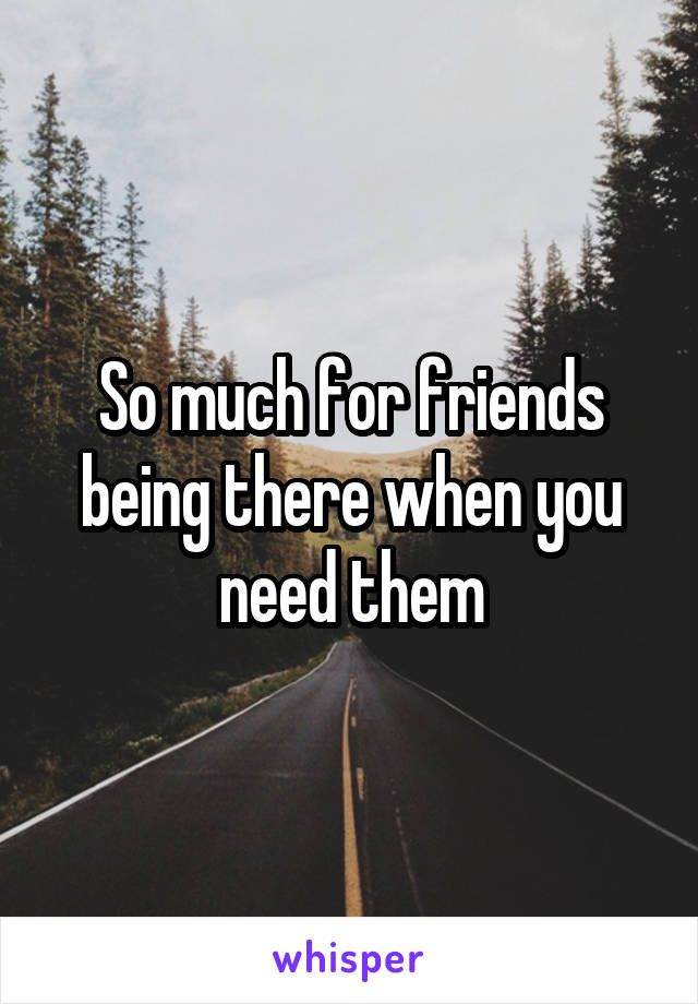 So much for friends being there when you need them