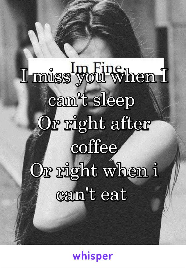 I miss you when I can't sleep  Or right after coffee Or right when i can't eat