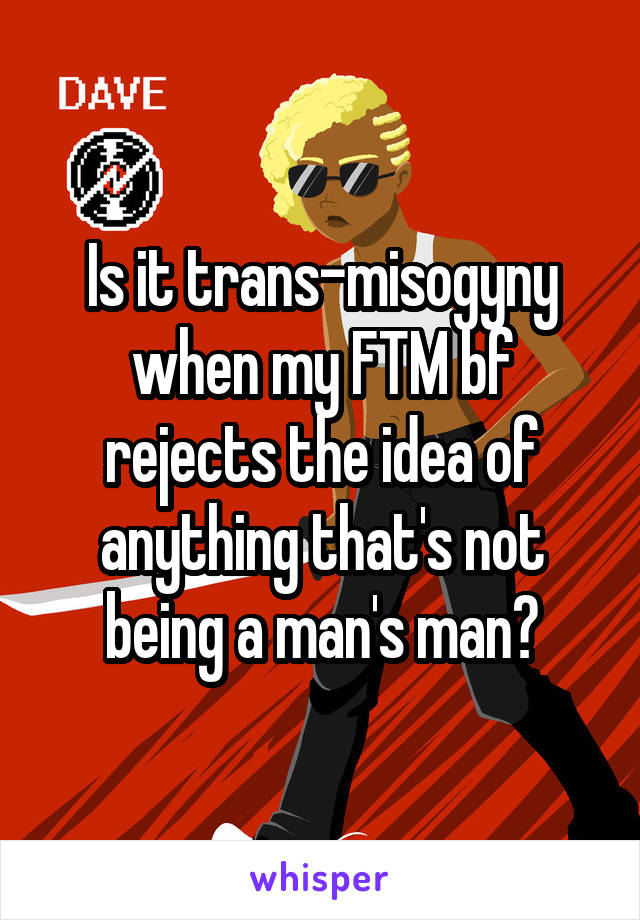 Is it trans-misogyny when my FTM bf rejects the idea of anything that's not being a man's man?