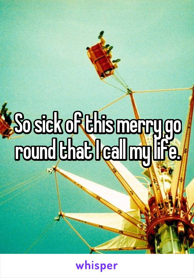 So sick of this merry go round that I call my life.