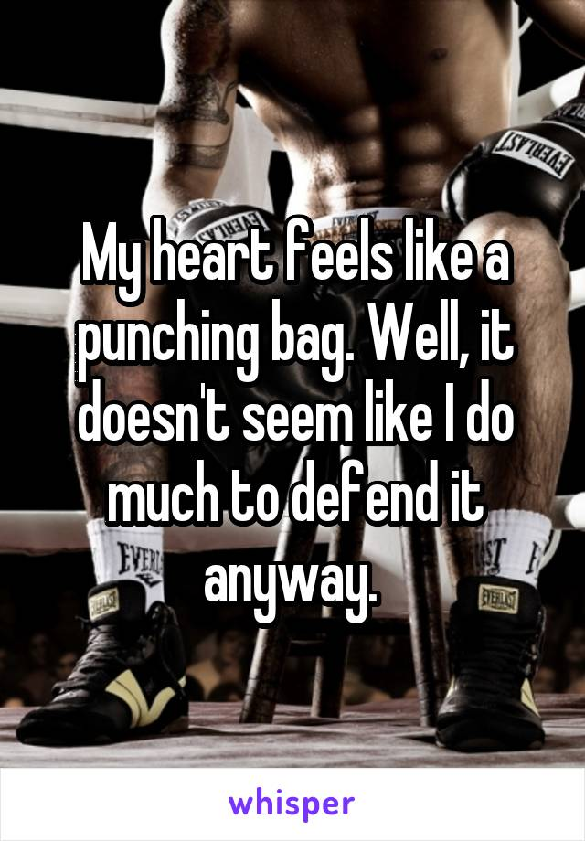 My heart feels like a punching bag. Well, it doesn't seem like I do much to defend it anyway.