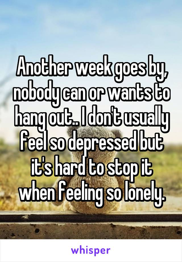 Another week goes by, nobody can or wants to hang out.. I don't usually feel so depressed but it's hard to stop it when feeling so lonely.