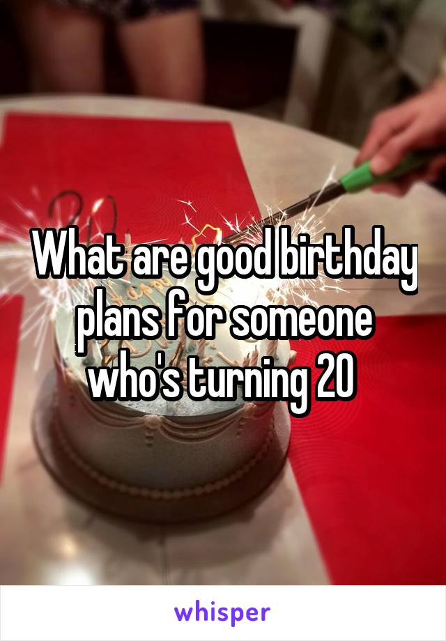 What are good birthday plans for someone who's turning 20