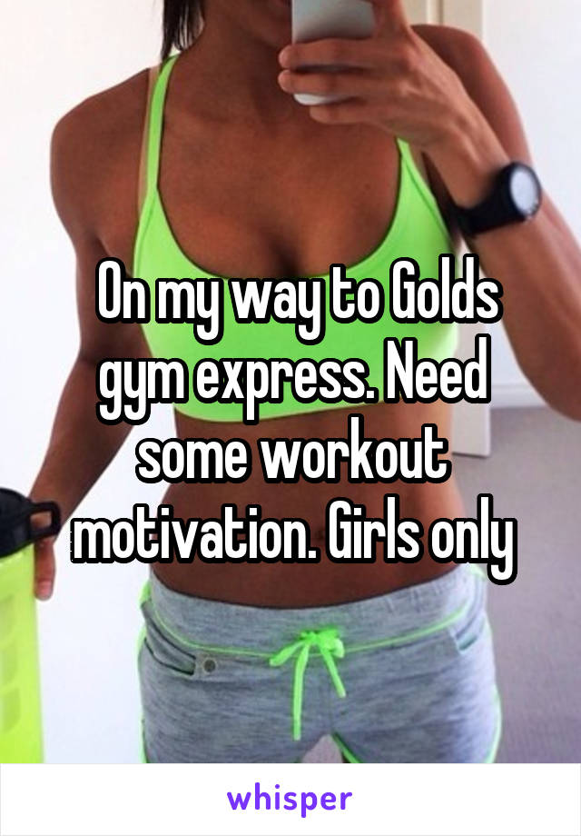 On my way to Golds gym express. Need some workout motivation. Girls only