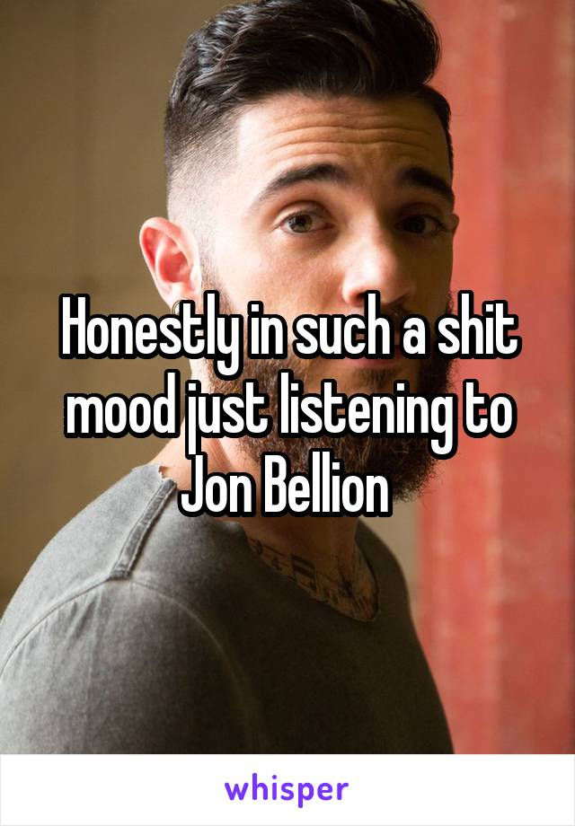Honestly in such a shit mood just listening to Jon Bellion