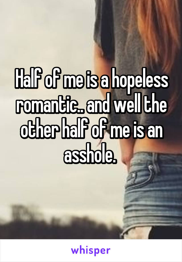 Half of me is a hopeless romantic.. and well the other half of me is an asshole.