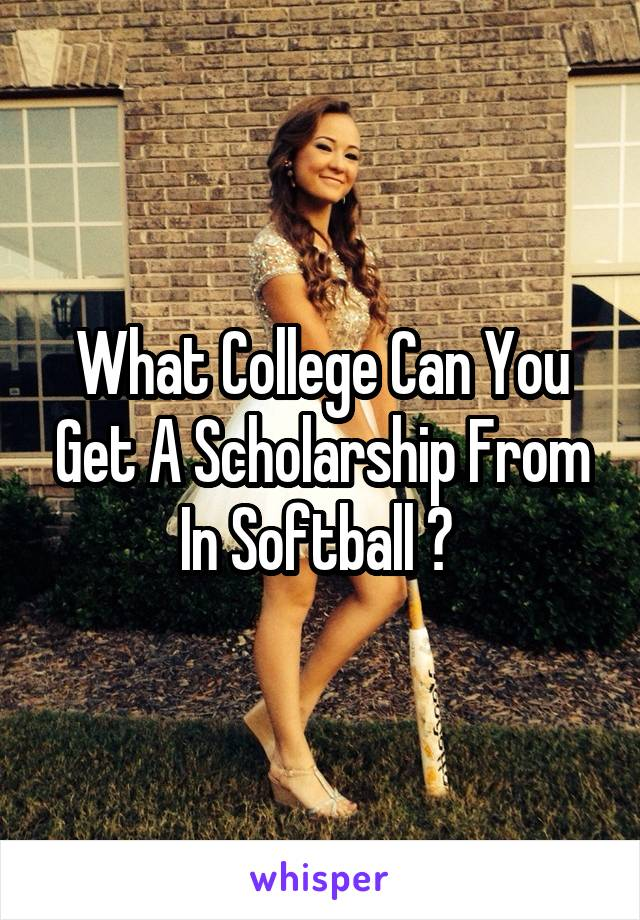 What College Can You Get A Scholarship From In Softball ?