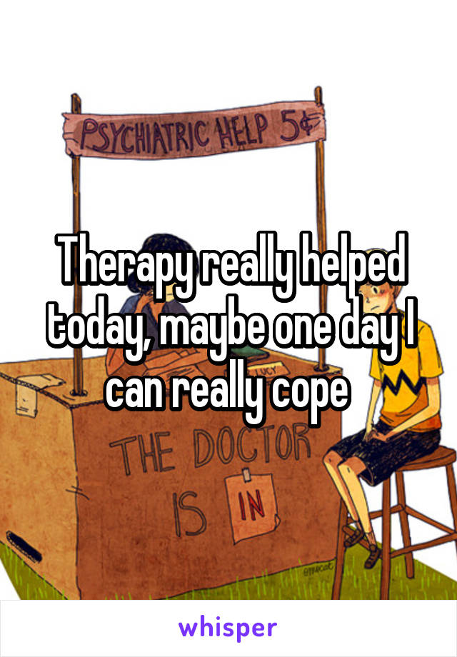 Therapy really helped today, maybe one day I can really cope