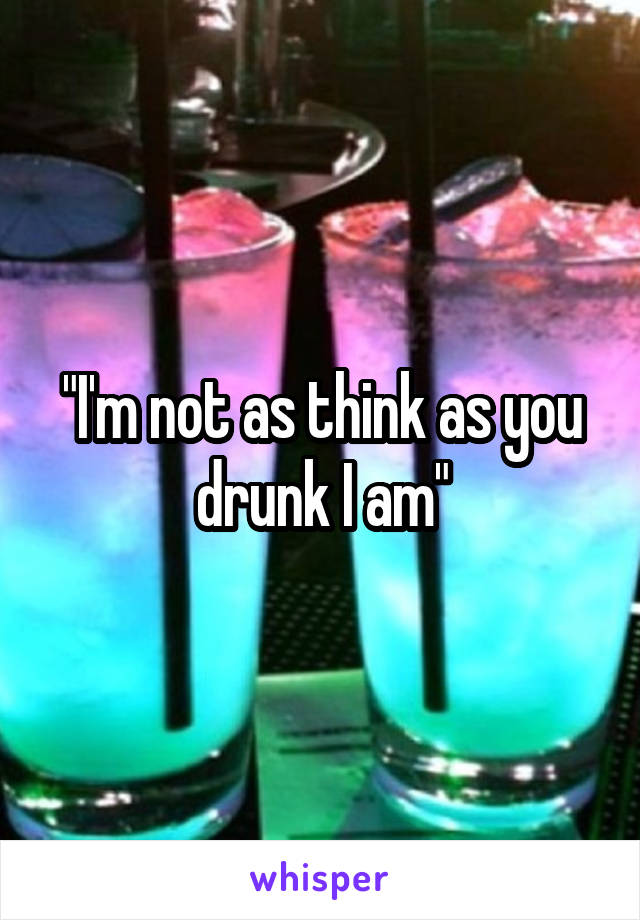 """""""I'm not as think as you drunk I am"""""""